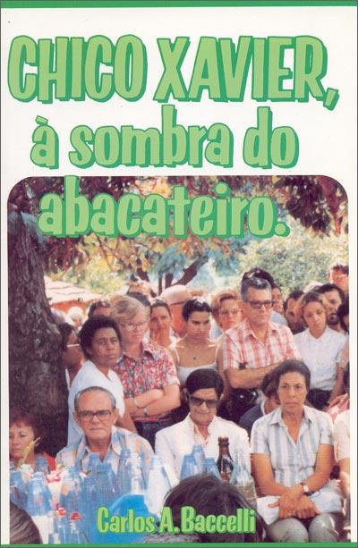 Chico Xavier, à Sombra do Abacateiro - Carlos A. Baccelli ...